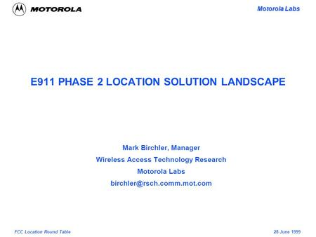 Motorola Labs 28 June 1999FCC Location Round Table E911 PHASE 2 LOCATION SOLUTION LANDSCAPE Mark Birchler, Manager Wireless Access Technology Research.