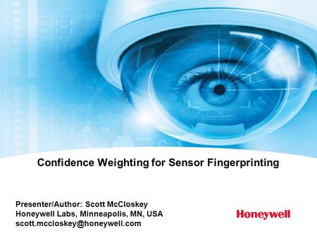 Presenter/Author: Scott McCloskey Honeywell Labs, Minneapolis, MN, USA Confidence Weighting for Sensor Fingerprinting.