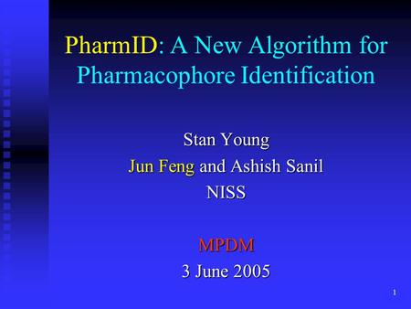 1 PharmID: A New Algorithm for Pharmacophore Identification Stan Young Jun Feng and Ashish Sanil NISSMPDM 3 June 2005.