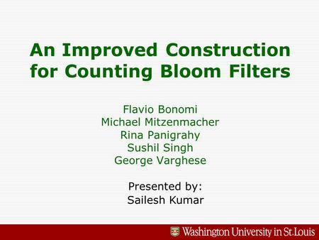 An Improved Construction for Counting Bloom Filters Flavio Bonomi Michael Mitzenmacher Rina Panigrahy Sushil Singh George Varghese Presented by: Sailesh.