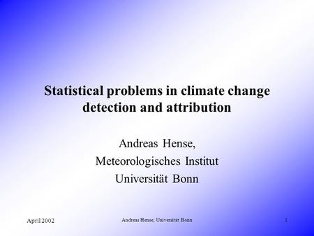 April 2002 Andreas Hense, Universität Bonn1 Statistical problems in climate change detection and attribution Andreas Hense, Meteorologisches Institut Universität.