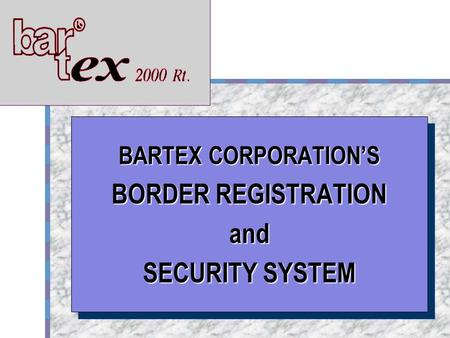 BARTEX Your Logo Here BARTEX CORPORATION'S BORDER REGISTRATION and SECURITY SYSTEM BARTEX CORPORATION'S BORDER REGISTRATION and SECURITY SYSTEM.