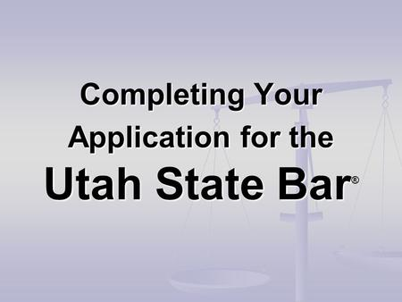 Completing Your Application for the Utah State Bar Completing Your Application for the Utah State Bar ®