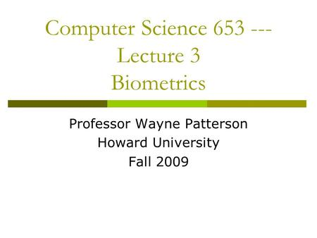 Computer Science 653 --- Lecture 3 Biometrics Professor Wayne Patterson Howard University Fall 2009.