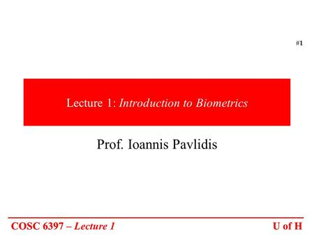U of HCOSC 6397 – Lecture 1 #1 U of HCOSC 6397 Lecture 1: Introduction to Biometrics Prof. Ioannis Pavlidis.
