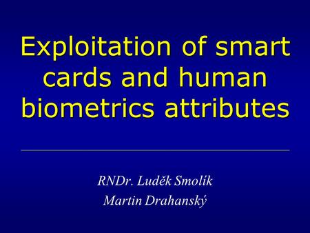 Exploitation of smart cards and human biometrics attributes RNDr. Luděk Smolík Martin Drahanský.