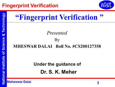 "National Institute of Science & Technology Fingerprint Verification Maheswar Dalai Presented By MHESWAR DALAI Roll No. #CS200127358 ""Fingerprint Verification."