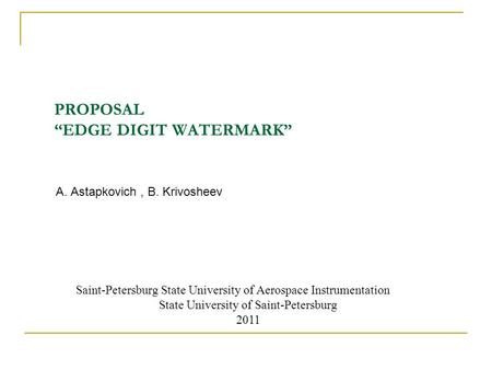 "PROPOSAL ""EDGE DIGIT WATERMARK"" A. Astapkovich, B. Krivosheev Saint-Petersburg State University of Aerospace Instrumentation State University of Saint-Petersburg."