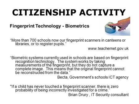 """More than 700 schools now our fingerprint scanners in canteens or libraries, or to register pupils."" www.teachernet.gov.uk ""Biometric systems currently."