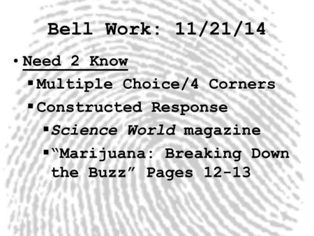 "Bell Work: 11/21/14 Need 2 Know  Multiple Choice/4 Corners  Constructed Response  Science World magazine  ""Marijuana: Breaking Down the Buzz"" Pages."