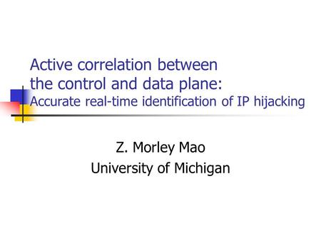 Active correlation between the control and data plane: Accurate real-time identification of IP hijacking Z. Morley Mao University of Michigan.