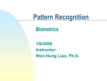 Pattern Recognition 1/6/2009 Instructor: Wen-Hung Liao, Ph.D. Biometrics.