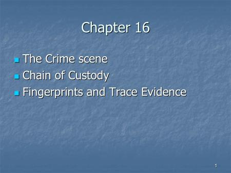1 Chapter 16 The Crime scene The Crime scene Chain of Custody Chain of Custody Fingerprints and Trace Evidence Fingerprints and Trace Evidence.