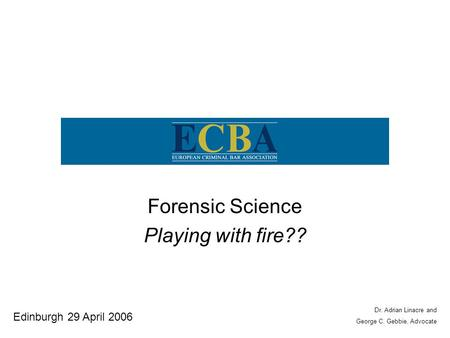 Forensic Science Playing with fire?? Edinburgh 29 April 2006 Dr. Adrian Linacre and George C. Gebbie, Advocate.