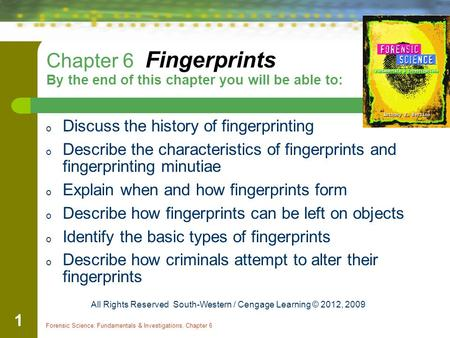 Forensic Science: Fundamentals & Investigations, Chapter 6 1 Chapter 6 Fingerprints By the end of this chapter you will be able to: o Discuss the history.