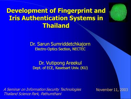 Development of Fingerprint and Iris Authentication Systems in Thailand Dr. Sarun Sumriddetchkajorn Electro-Optics Section, NECTEC Dr. Vutipong Areekul.