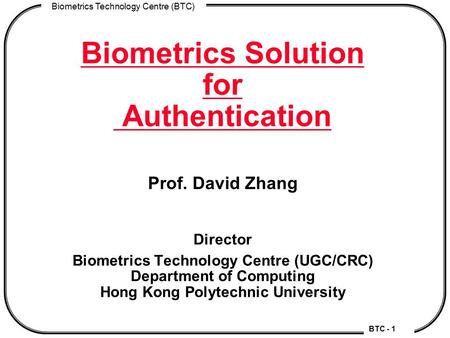 BTC - 1 Biometrics Technology Centre (BTC) Biometrics Solution for Authentication Prof. David Zhang Director Biometrics Technology Centre (UGC/CRC) Department.