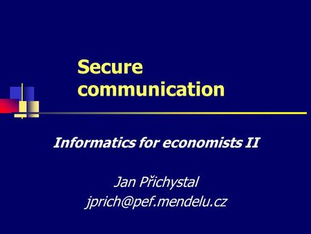 Secure communication Informatics for economists II Jan Přichystal