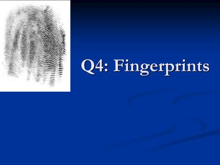 Q4: Fingerprints. What is a Fingerprint Def: Impression of the ridges of all or any part of the finger Def: Impression of the ridges of all or any part.