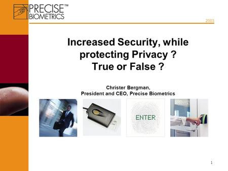 2003 1 Increased Security, while protecting Privacy ? True or False ? Christer Bergman, President and CEO, Precise Biometrics.