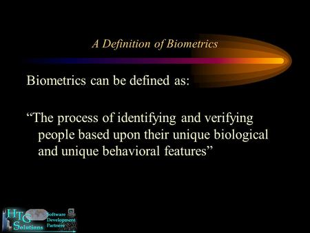 "A Definition of Biometrics Biometrics can be defined as: ""The process of identifying and verifying people based upon their unique biological and unique."