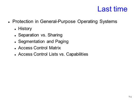 7-1 Last time Protection in General-Purpose Operating Systems History Separation vs. Sharing Segmentation and Paging Access Control Matrix Access Control.