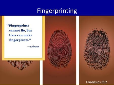 Fingerprinting Forensics 352. Fundamental Principles of Fingerprints A fingerprint is an individual characteristic. A fingerprint remains unchanged during.