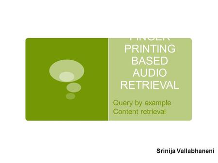 FINGER PRINTING BASED AUDIO RETRIEVAL Query by example Content retrieval Srinija Vallabhaneni.