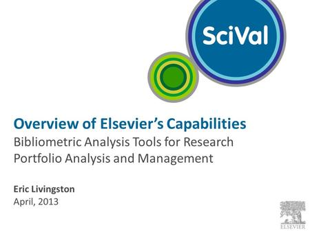 Overview of Elsevier's Capabilities Bibliometric Analysis Tools for Research Portfolio Analysis and Management Eric Livingston April, 2013.