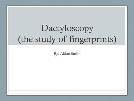Dactyloscopy (the study of fingerprints) By: Aidan Smith.