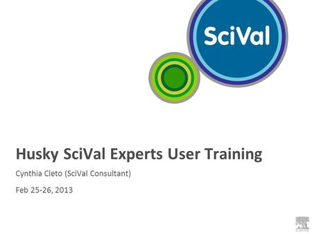 Husky SciVal Experts User Training Cynthia Cleto (SciVal Consultant) Feb 25-26, 2013.