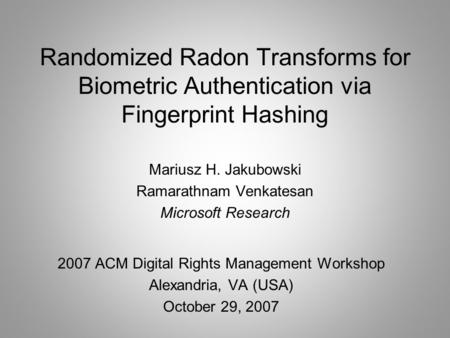 Randomized Radon Transforms for Biometric Authentication via Fingerprint Hashing 2007 ACM Digital Rights Management Workshop Alexandria, VA (USA) October.