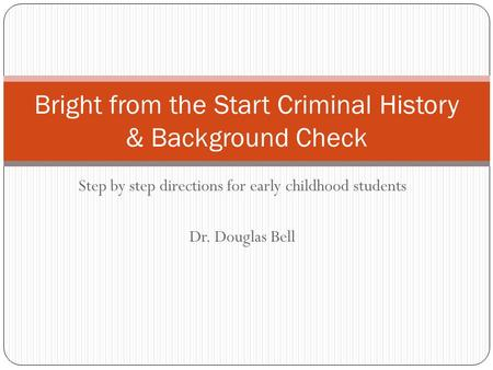 Step by step directions for early childhood students Dr. Douglas Bell Bright from the Start Criminal History & Background Check.