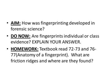 AIM: How was fingerprinting developed in forensic science? DO NOW: Are fingerprints individual or class evidence? EXPLAIN YOUR ANSWER. HOMEWORK: Textbook.