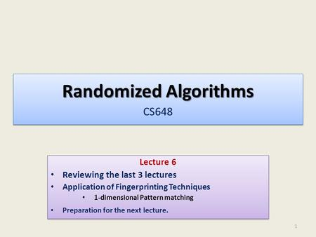 Randomized Algorithms Randomized Algorithms CS648 Lecture 6 Reviewing the last 3 lectures Application of Fingerprinting Techniques 1-dimensional Pattern.