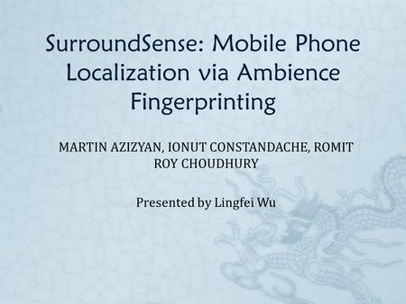 SurroundSense: Mobile Phone Localization via Ambience Fingerprinting MARTIN AZIZYAN, IONUT CONSTANDACHE, ROMIT ROY CHOUDHURY Presented by Lingfei Wu.