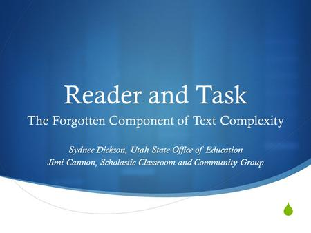  Reader and Task The Forgotten Component of Text Complexity Sydnee Dickson, Utah State Office of Education Jimi Cannon, Scholastic Classroom and Community.