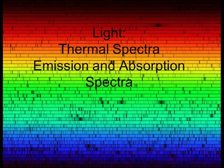 Light: Thermal Spectra Emission and Absorption Spectra.