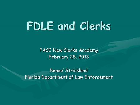 FDLE and Clerks FACC New Clerks Academy February 28, 2013 Renee' Strickland Florida Department of Law Enforcement.