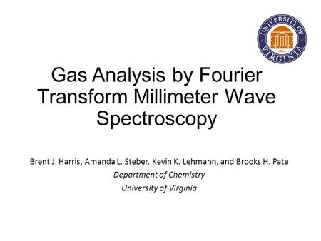 Gas Analysis by Fourier Transform Millimeter Wave Spectroscopy Brent J. Harris, Amanda L. Steber, Kevin K. Lehmann, and Brooks H. Pate Department of Chemistry.