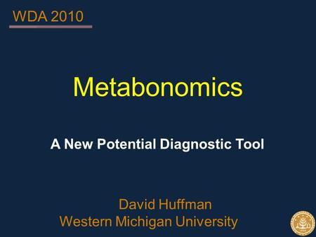 Metabonomics A New Potential Diagnostic Tool David Huffman Western Michigan University WDA 2010.