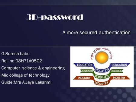 3D-password A more secured authentication G.Suresh babu Roll no:08H71A05C2 Computer science & engineering Mic college of technology Guide:Mrs A.Jaya Lakshmi.