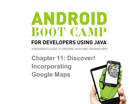 Chapter 11: Discover! Incorporating Google Maps. Objectives In this chapter, you learn to: Create an Android project displaying a Google map Install the.
