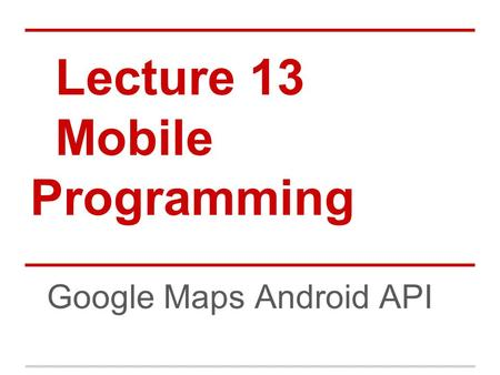 Lecture 13 Mobile Programming Google Maps Android API.