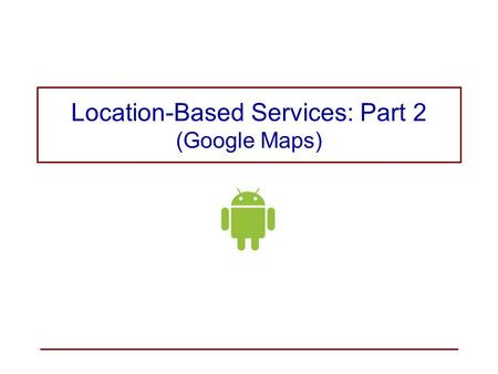 Location-Based Services: Part 2 (Google Maps)