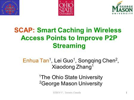 ICDCS'07, Toronto, Canada1 SCAP: Smart Caching in Wireless Access Points to Improve P2P Streaming Enhua Tan 1, Lei Guo 1, Songqing Chen 2, Xiaodong Zhang.