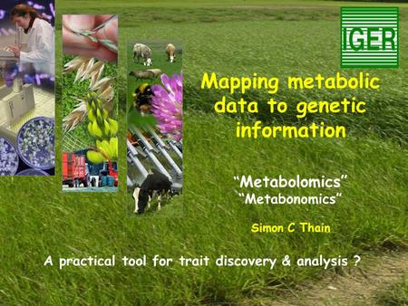 "Mapping metabolic data to genetic information "" Metabolomics"" ""Metabonomics"" Simon C Thain A practical tool for trait discovery & analysis ?"
