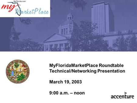 MyFloridaMarketPlace Roundtable Technical/Networking Presentation March 19, 2003 9:00 a.m. – noon.