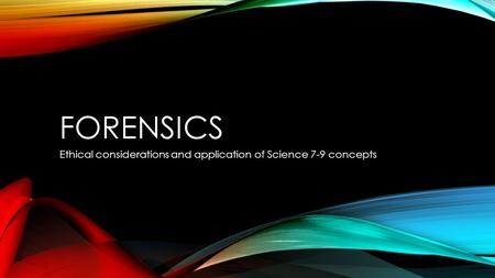 FORENSICS Ethical considerations and application of Science 7-9 concepts.