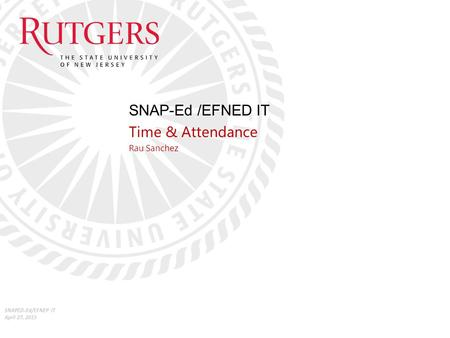 SNAP-Ed /EFNED IT Time & Attendance Rau Sanchez SNAPED-Ed/EFNEP IT April 27, 2015.